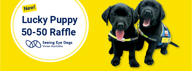 Text reads: New! Lucky Puppy 50-50 Raffle Seeing Eye Dogs Vision Australia logo. 2 black Labrador Seeing Eye Dog Puppies wearing training vests.